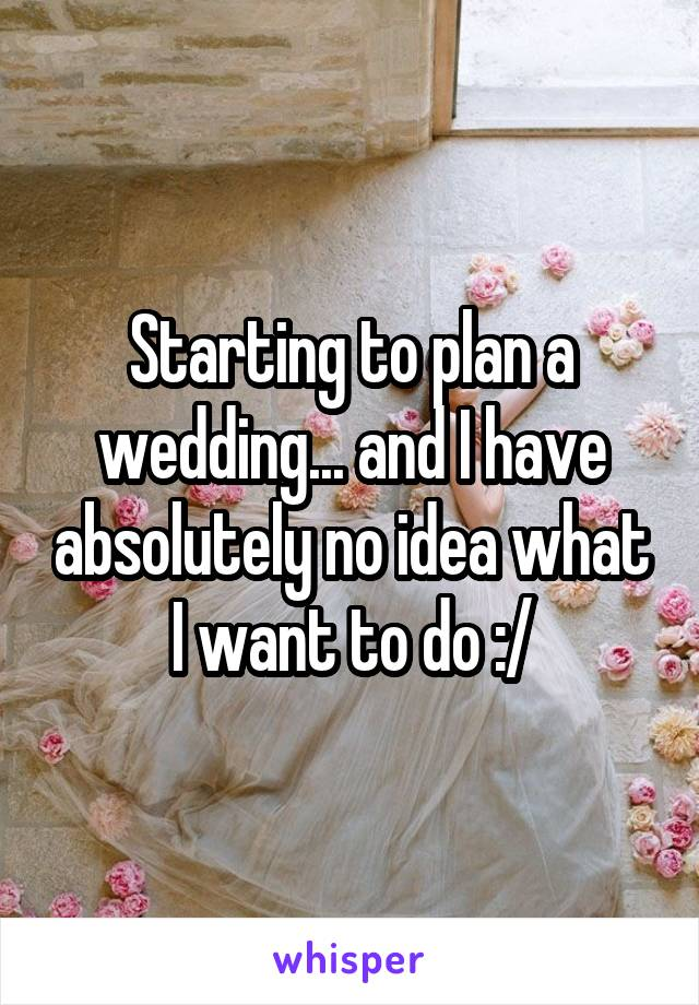 Starting to plan a wedding... and I have absolutely no idea what I want to do :/