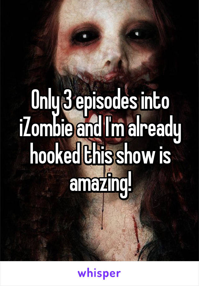Only 3 episodes into iZombie and I'm already hooked this show is amazing!