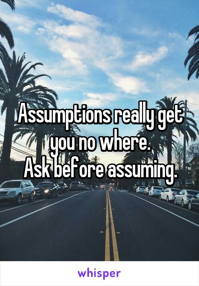 Assumptions really get you no where. Ask before assuming.