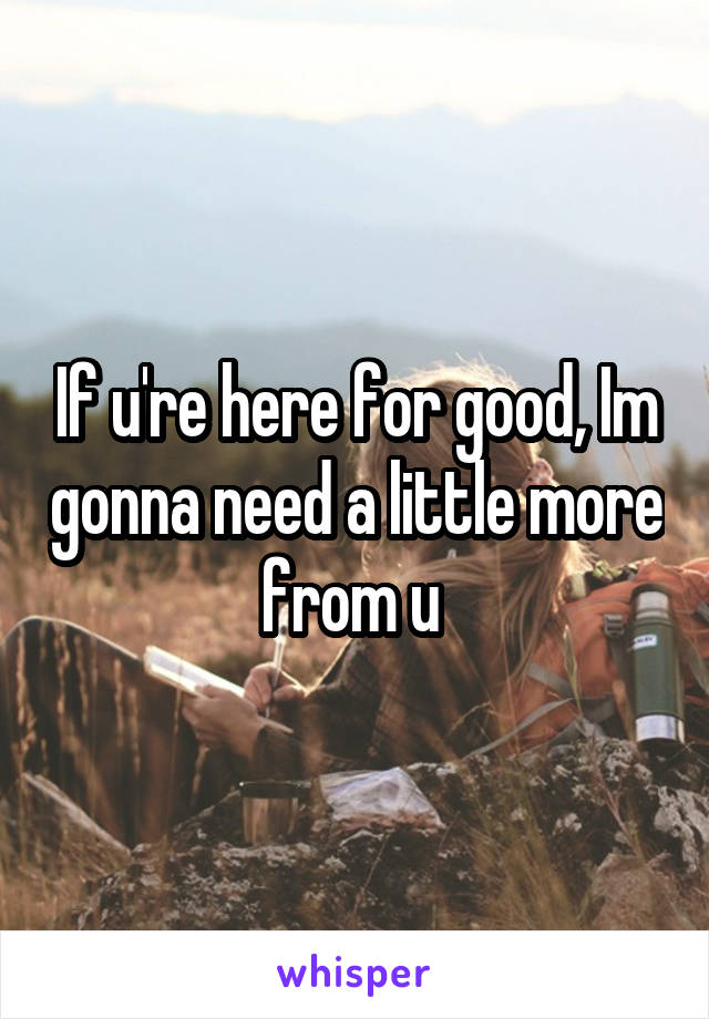 If u're here for good, Im gonna need a little more from u