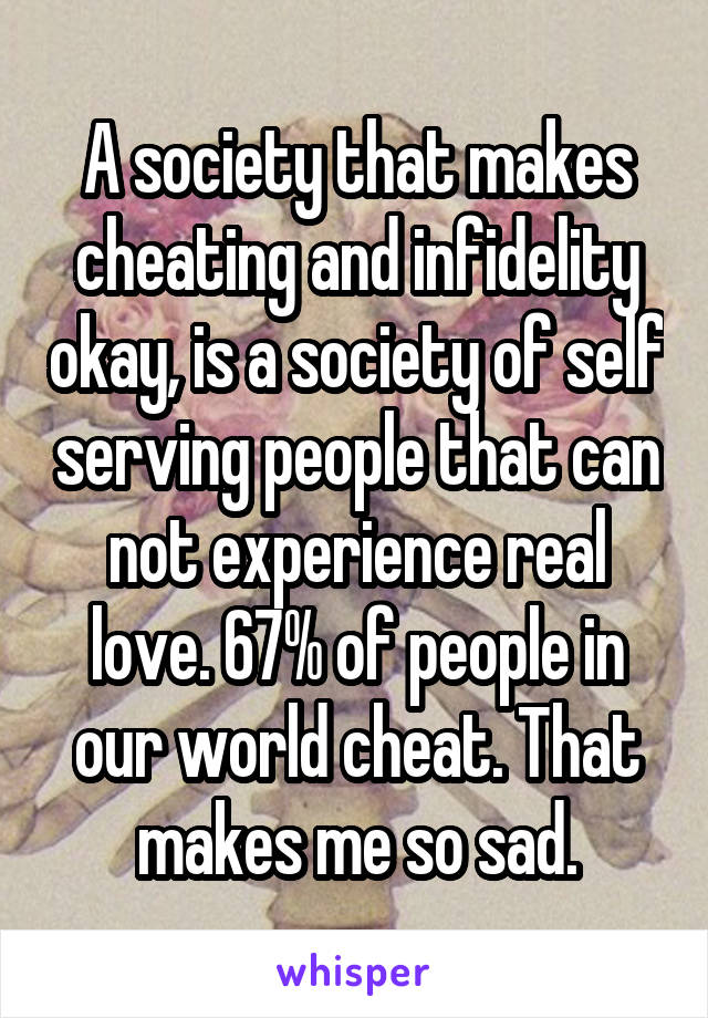 A society that makes cheating and infidelity okay, is a society of self serving people that can not experience real love. 67% of people in our world cheat. That makes me so sad.