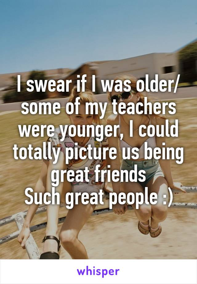 I swear if I was older/ some of my teachers were younger, I could totally picture us being great friends Such great people :)