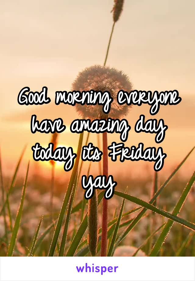 Good morning everyone have amazing day today its Friday yay