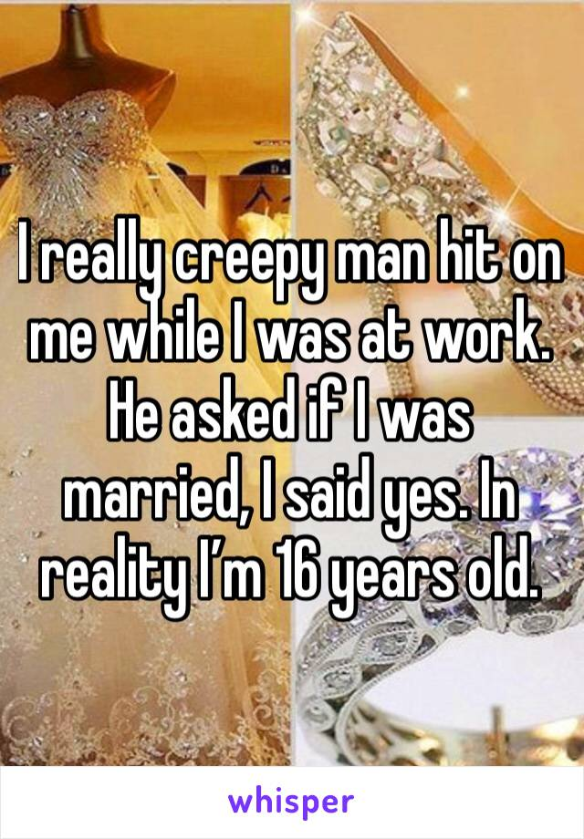 I really creepy man hit on me while I was at work. He asked if I was married, I said yes. In reality I'm 16 years old.