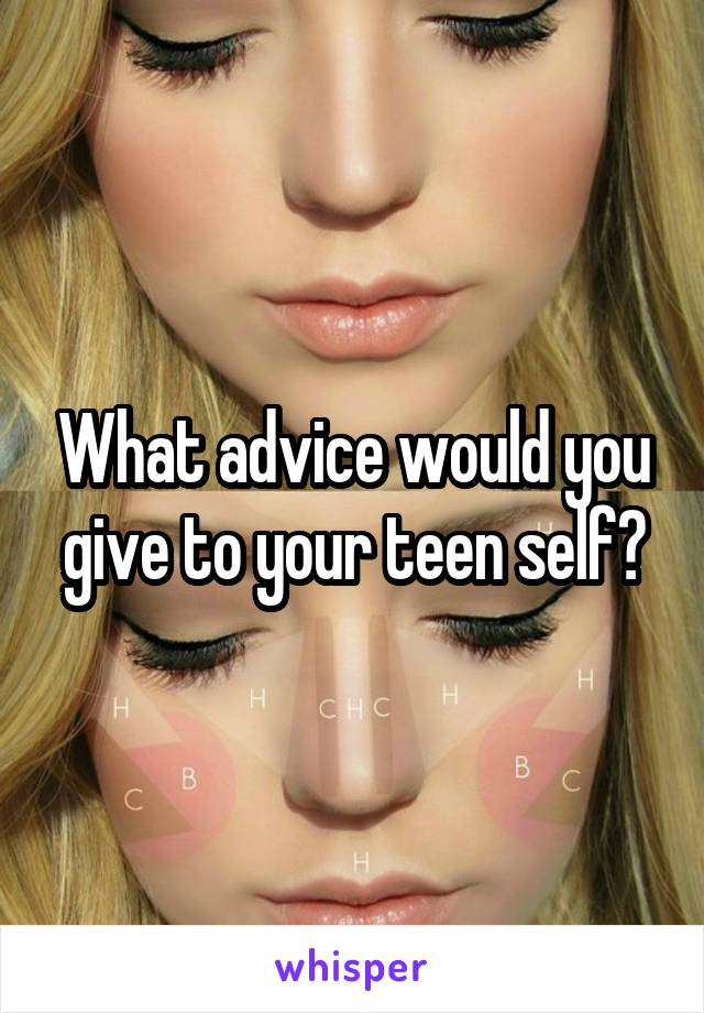 What advice would you give to your teen self?