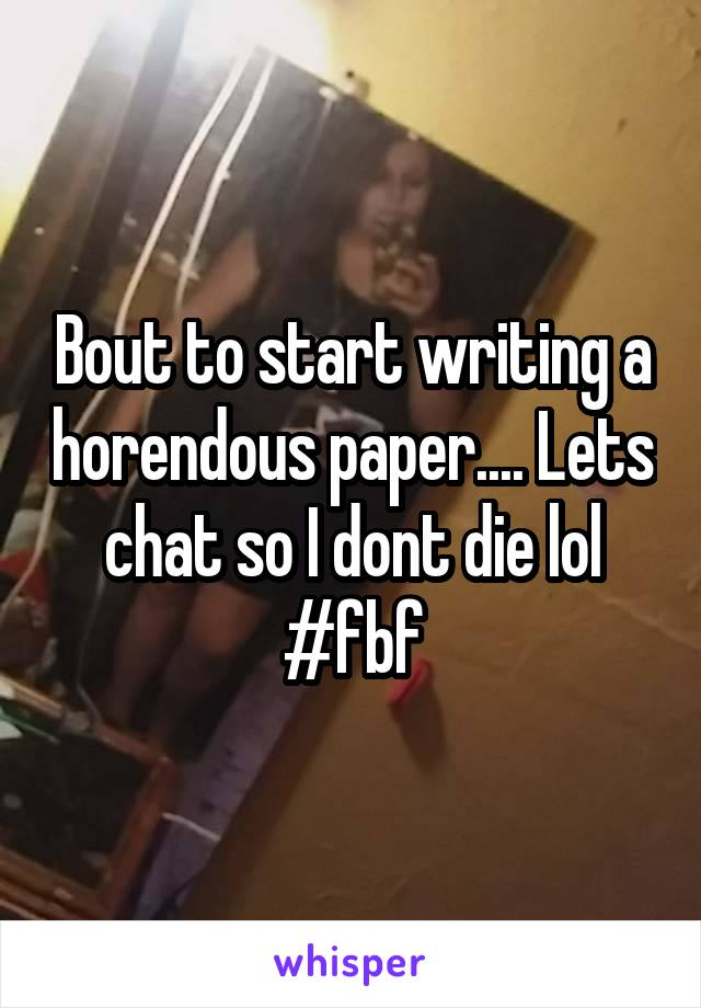 Bout to start writing a horendous paper.... Lets chat so I dont die lol #fbf