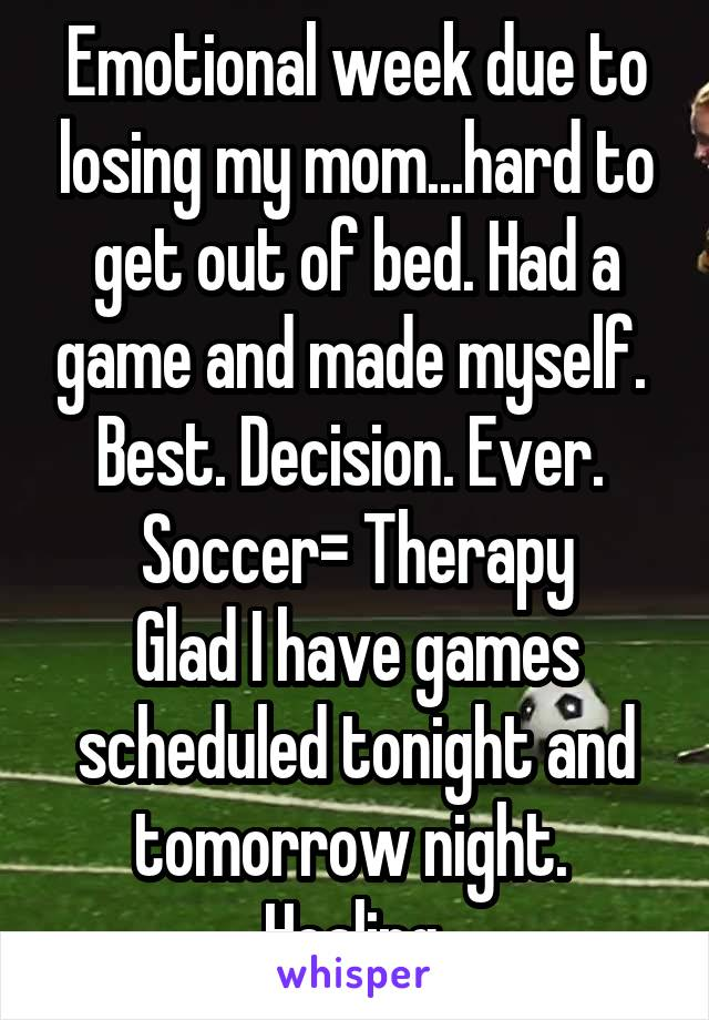 Emotional week due to losing my mom...hard to get out of bed. Had a game and made myself.  Best. Decision. Ever.  Soccer= Therapy Glad I have games scheduled tonight and tomorrow night.  Healing.