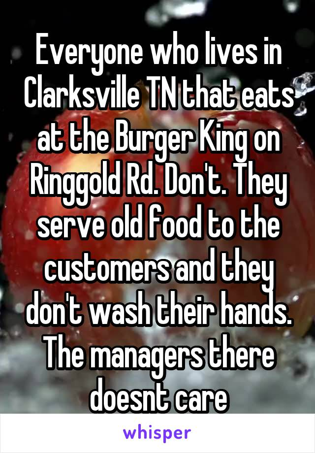 Everyone who lives in Clarksville TN that eats at the Burger King on Ringgold Rd. Don't. They serve old food to the customers and they don't wash their hands. The managers there doesnt care