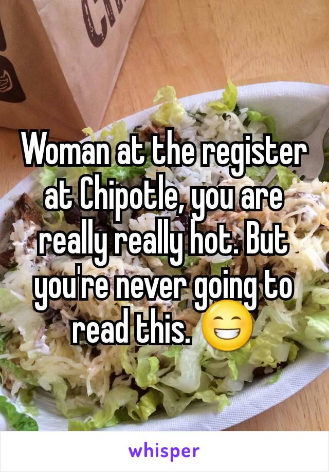Woman at the register at Chipotle, you are really really hot. But you're never going to read this. 😁