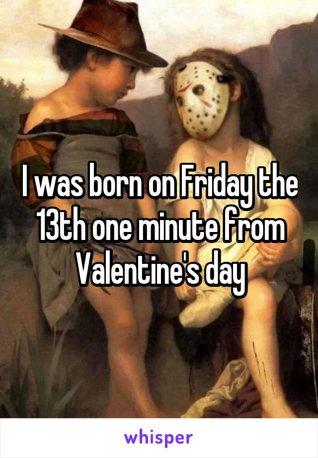 I was born on Friday the 13th one minute from Valentine's day