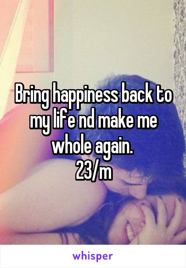 Bring happiness back to my life nd make me whole again.  23/m