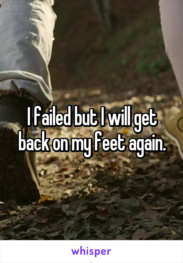 I failed but I will get back on my feet again.