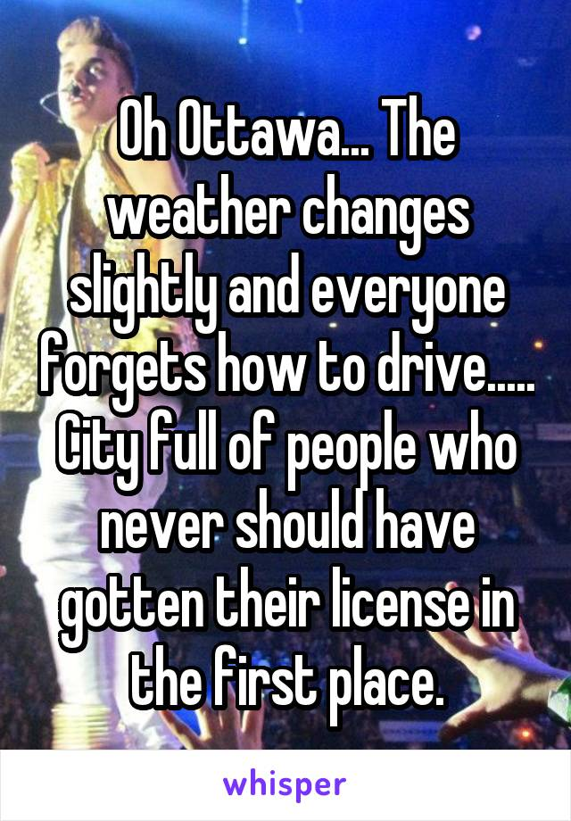 Oh Ottawa... The weather changes slightly and everyone forgets how to drive..... City full of people who never should have gotten their license in the first place.