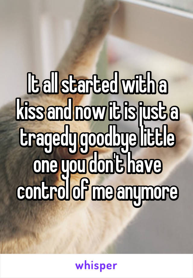 It all started with a kiss and now it is just a tragedy goodbye little one you don't have control of me anymore