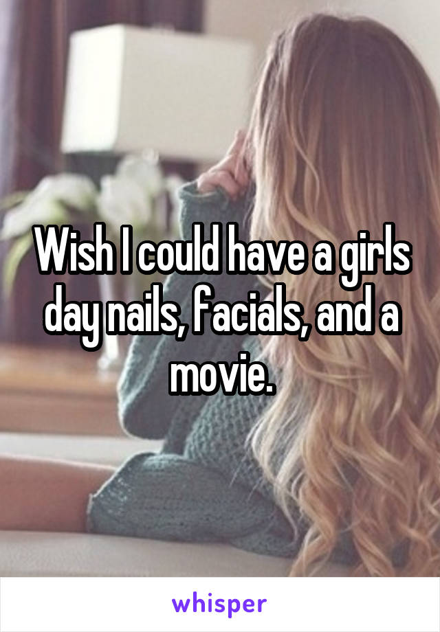 Wish I could have a girls day nails, facials, and a movie.