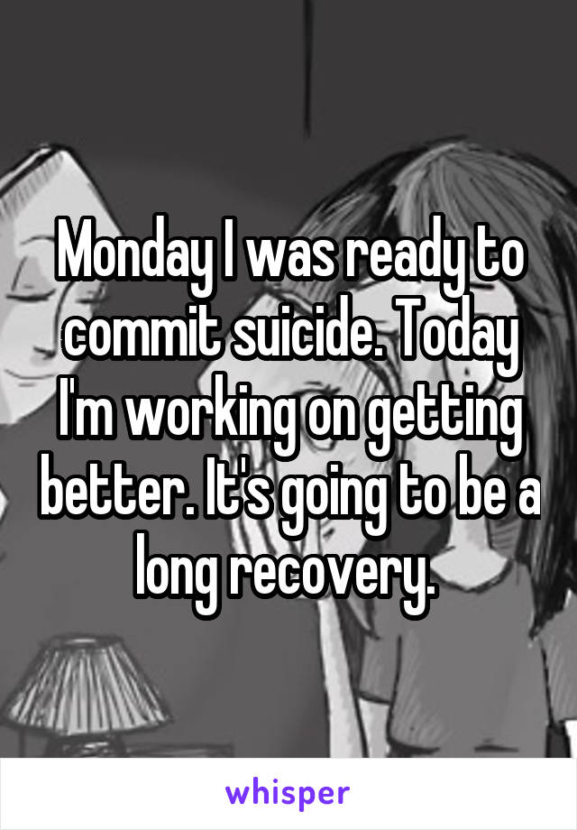 Monday I was ready to commit suicide. Today I'm working on getting better. It's going to be a long recovery.