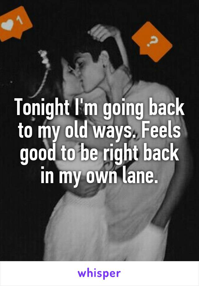 Tonight I'm going back to my old ways. Feels good to be right back in my own lane.
