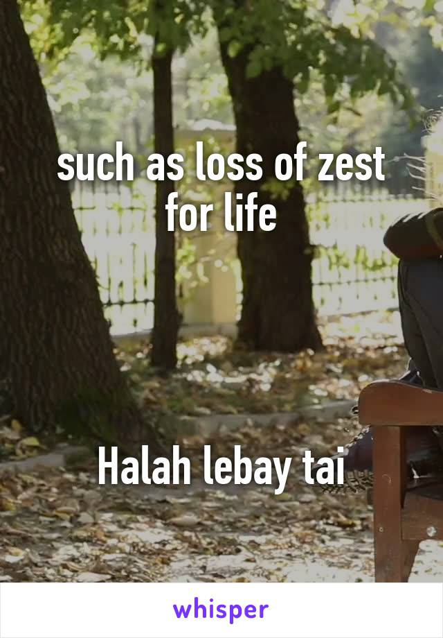 such as loss of zest for life     Halah lebay tai
