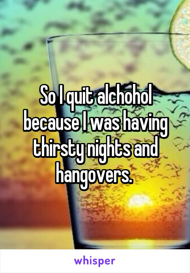 So I quit alchohol because I was having thirsty nights and hangovers.