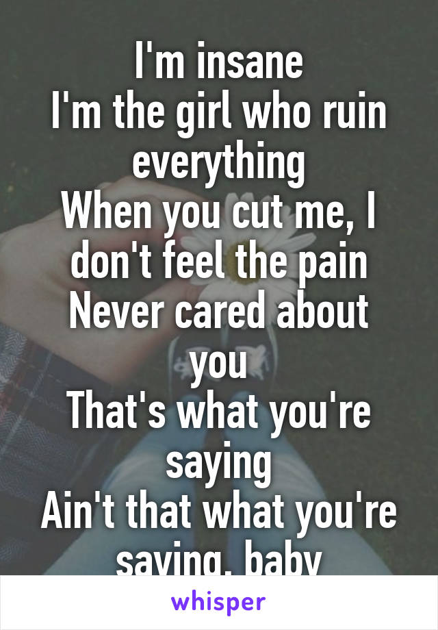 I'm insane I'm the girl who ruin everything When you cut me, I don't feel the pain Never cared about you That's what you're saying Ain't that what you're saying, baby