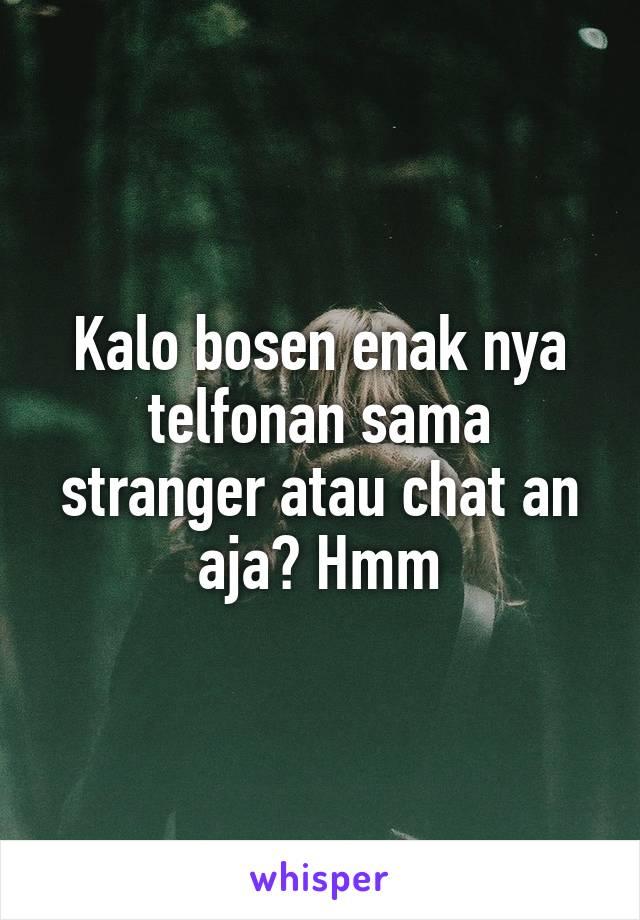 Kalo bosen enak nya telfonan sama stranger atau chat an aja? Hmm