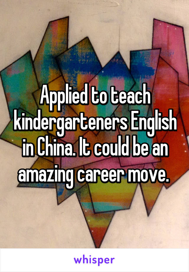 Applied to teach kindergarteners English in China. It could be an amazing career move.