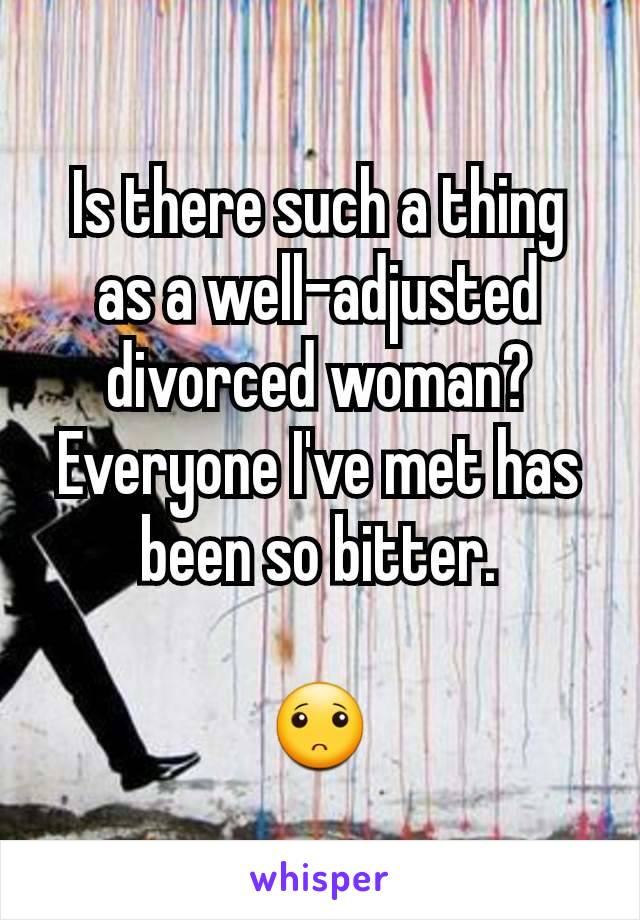 Is there such a thing as a well-adjusted divorced woman? Everyone I've met has been so bitter.  🙁