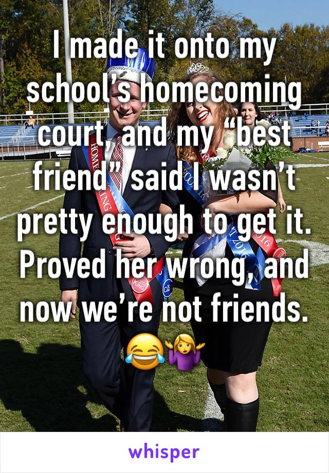 "I made it onto my school's homecoming court, and my ""best friend"" said I wasn't pretty enough to get it. Proved her wrong, and now we're not friends. 😂🤷‍♀️"