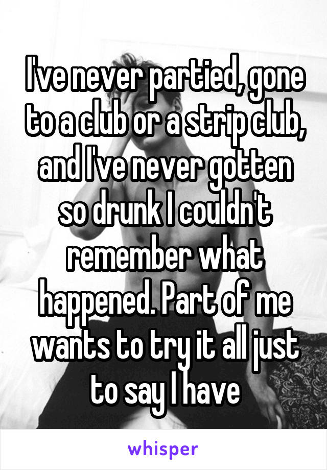 I've never partied, gone to a club or a strip club, and I've never gotten so drunk I couldn't remember what happened. Part of me wants to try it all just to say I have