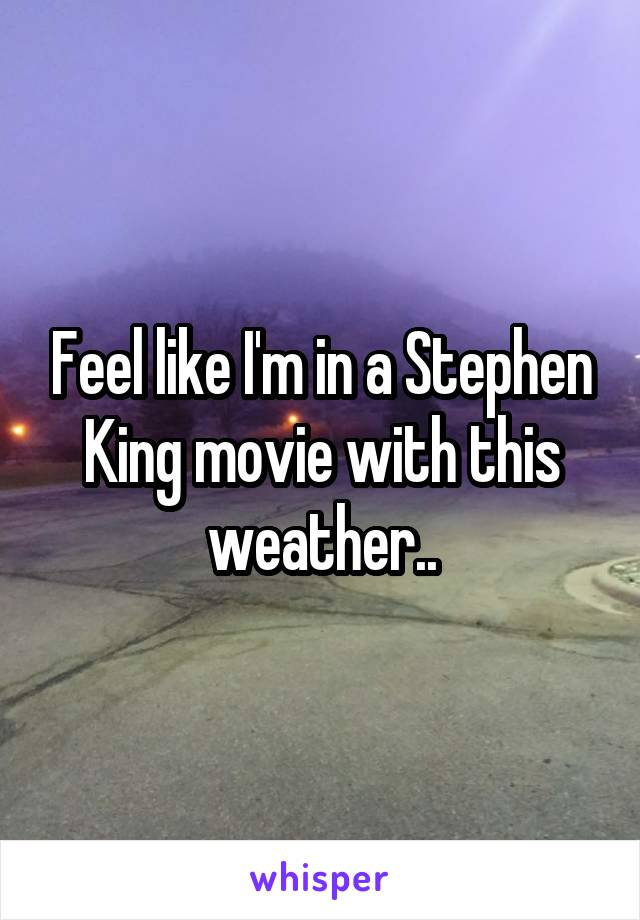 Feel like I'm in a Stephen King movie with this weather..