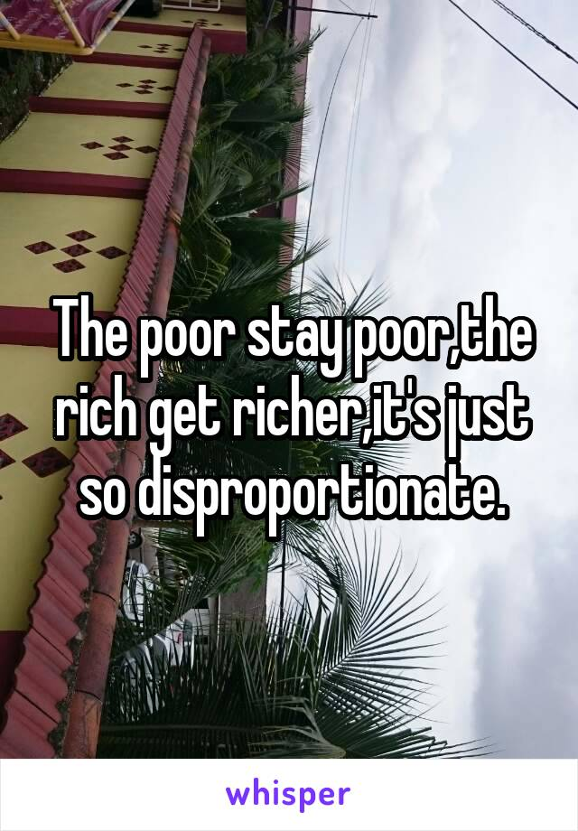 The poor stay poor,the rich get richer,it's just so disproportionate.