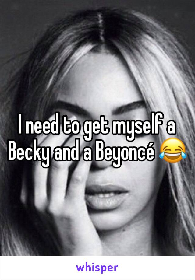 I need to get myself a Becky and a Beyoncé 😂