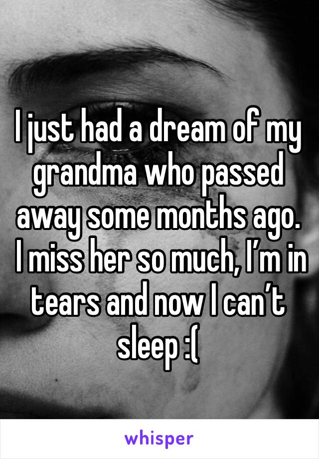 I just had a dream of my grandma who passed away some months ago.  I miss her so much, I'm in tears and now I can't sleep :(