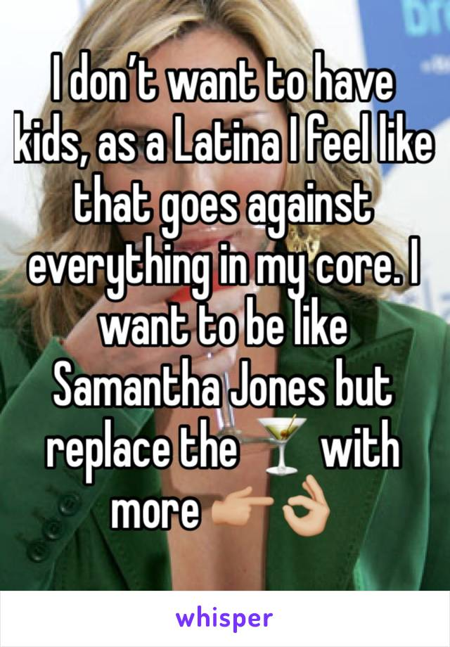 I don't want to have kids, as a Latina I feel like that goes against everything in my core. I want to be like Samantha Jones but replace the 🍸 with more 👉🏼👌🏼