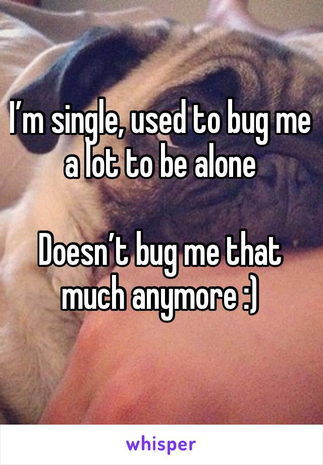 I'm single, used to bug me a lot to be alone   Doesn't bug me that much anymore :)