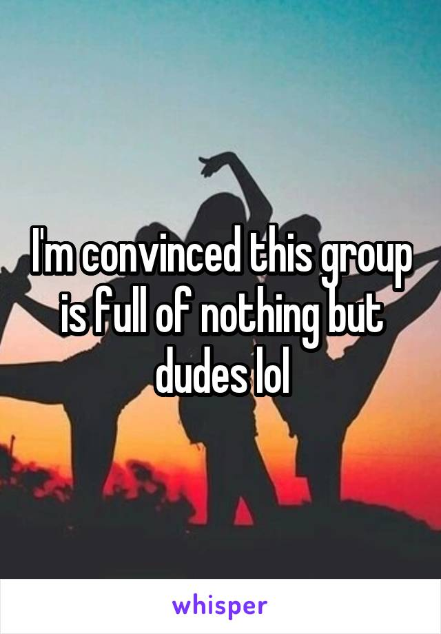 I'm convinced this group is full of nothing but dudes lol