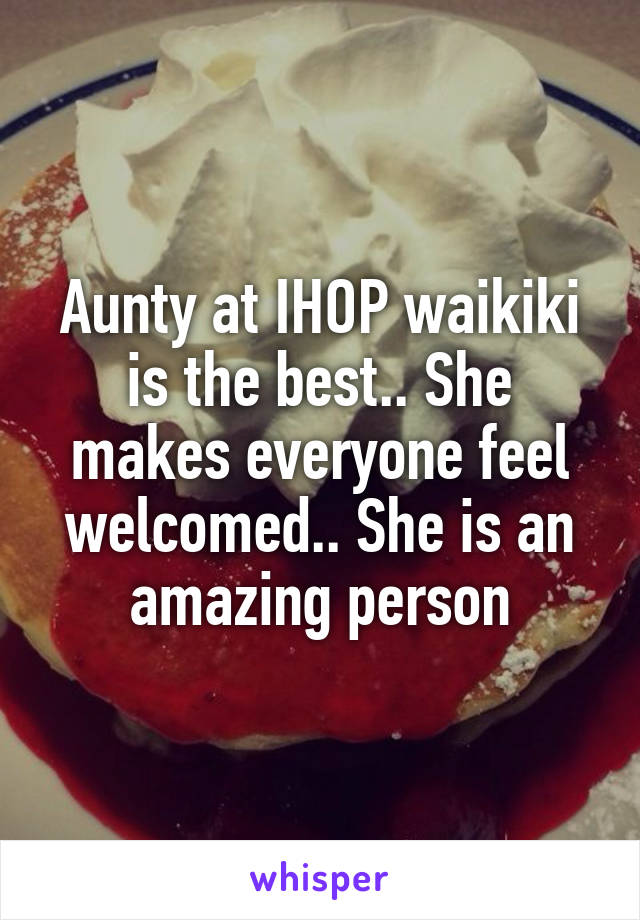 Aunty at IHOP waikiki is the best.. She makes everyone feel welcomed.. She is an amazing person