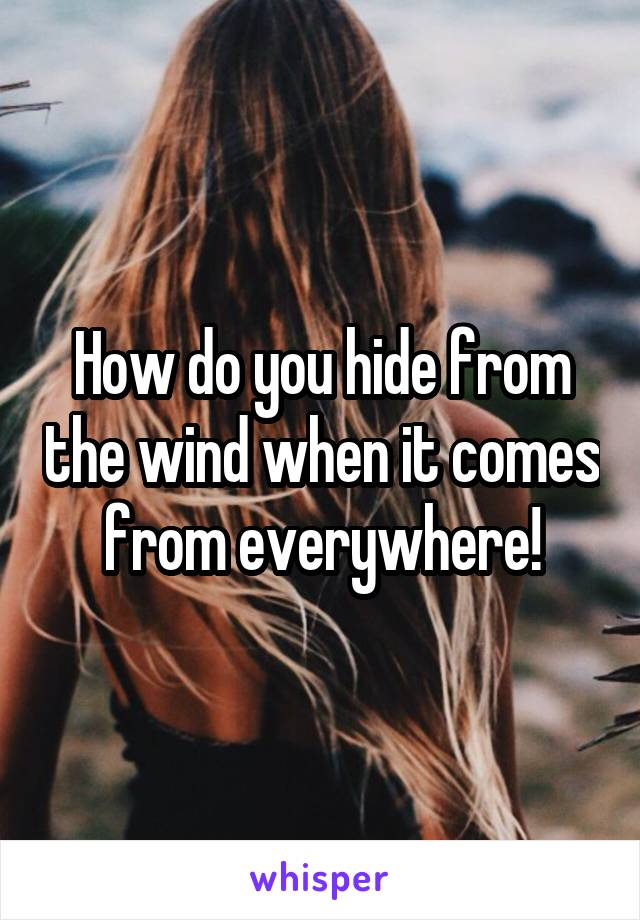 How do you hide from the wind when it comes from everywhere!