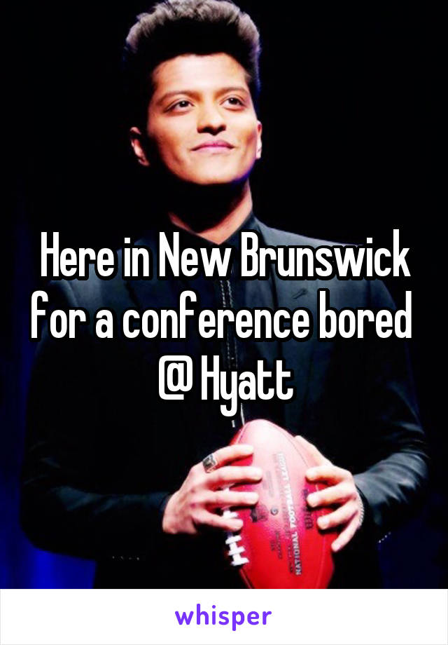 Here in New Brunswick for a conference bored  @ Hyatt