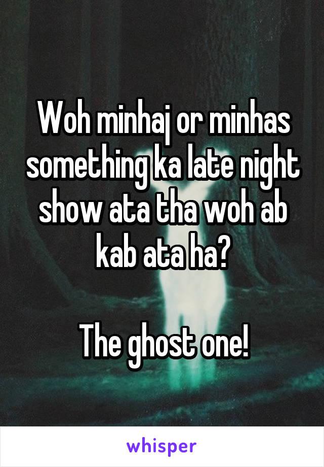 Woh minhaj or minhas something ka late night show ata tha woh ab kab ata ha?  The ghost one!