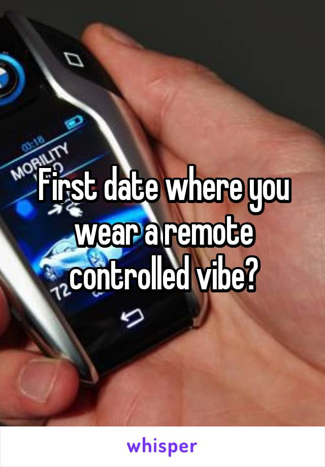 First date where you wear a remote controlled vibe?