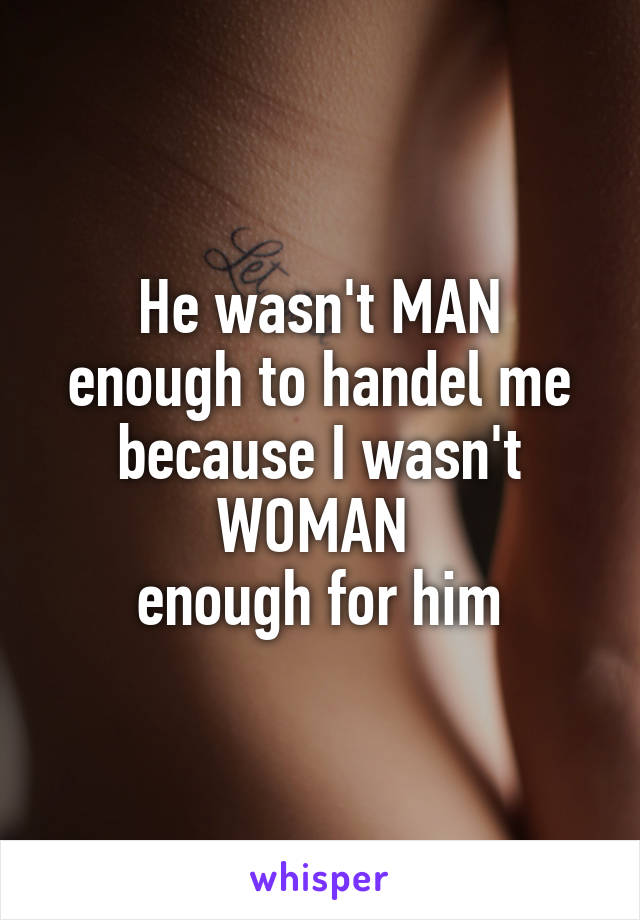 He wasn't MAN enough to handel me because I wasn't WOMAN  enough for him
