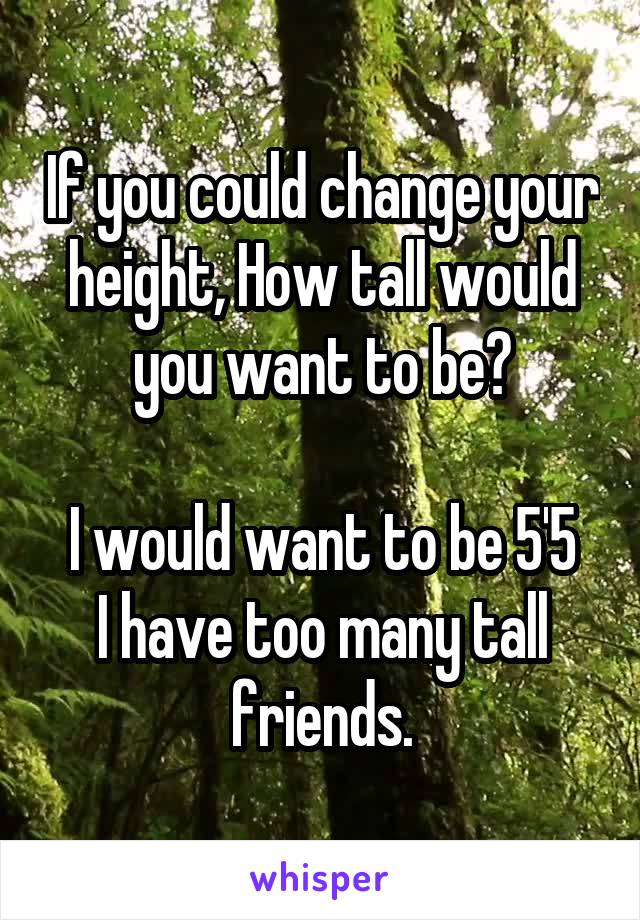 If you could change your height, How tall would you want to be?  I would want to be 5'5 I have too many tall friends.