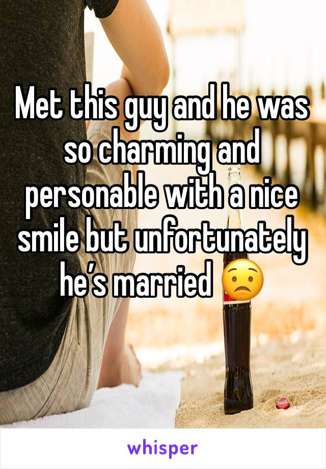 Met this guy and he was so charming and personable with a nice smile but unfortunately he's married 😟