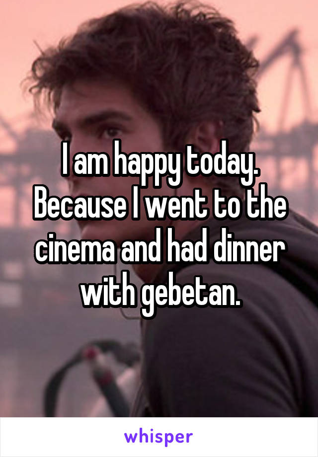 I am happy today. Because I went to the cinema and had dinner with gebetan.