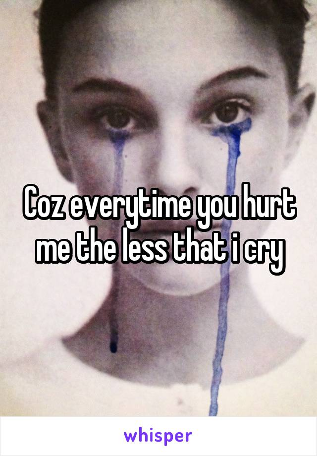 Coz everytime you hurt me the less that i cry
