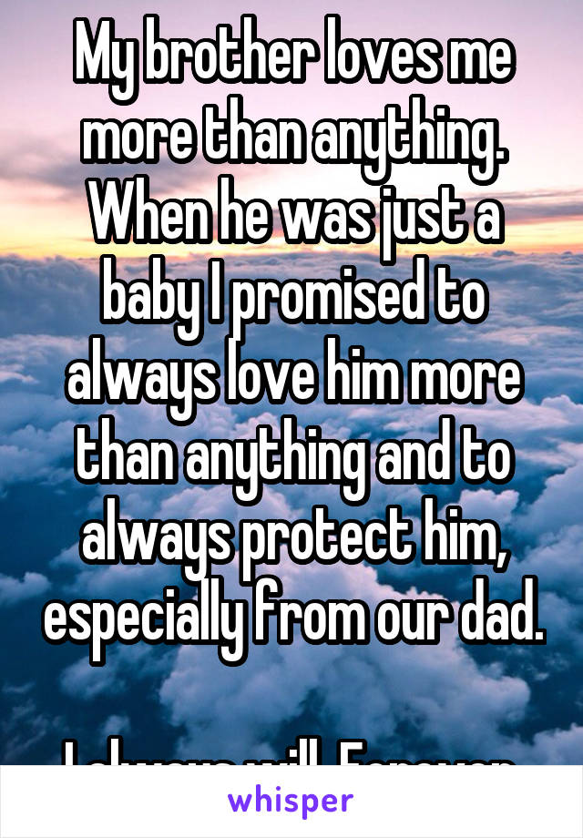 My brother loves me more than anything. When he was just a baby I promised to always love him more than anything and to always protect him, especially from our dad.  I always will. Forever.