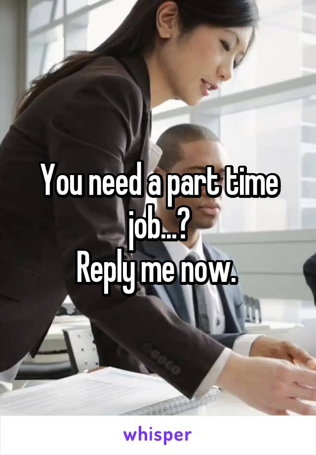 You need a part time job...? Reply me now.