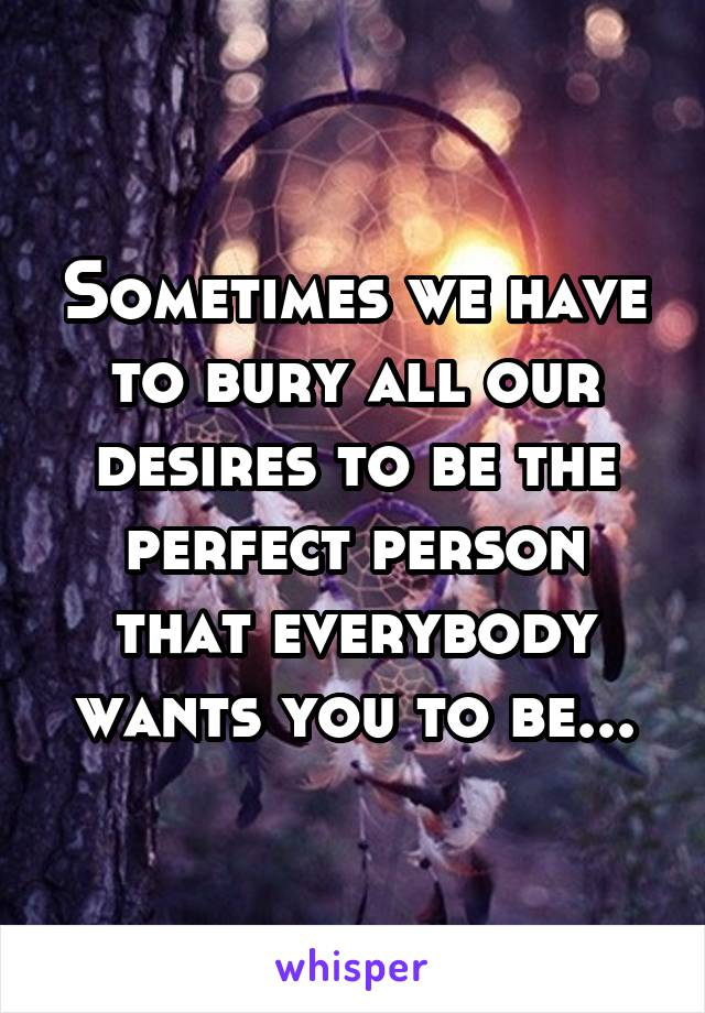 Sometimes we have to bury all our desires to be the perfect person that everybody wants you to be...