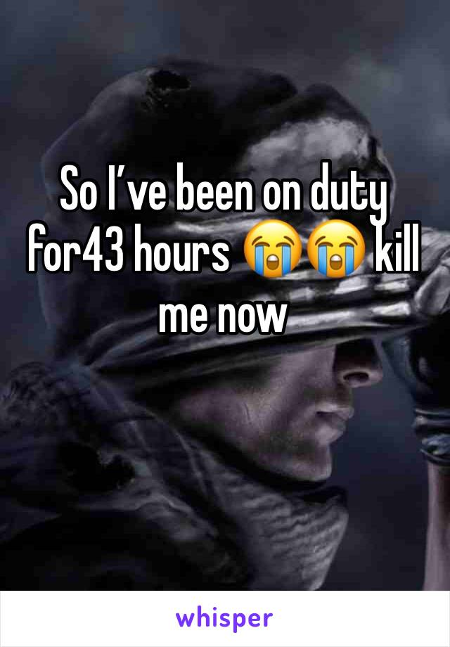 So I've been on duty for43 hours 😭😭 kill me now